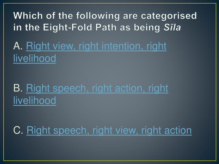 Which of the following are categorised in the Eight-Fold Path as being