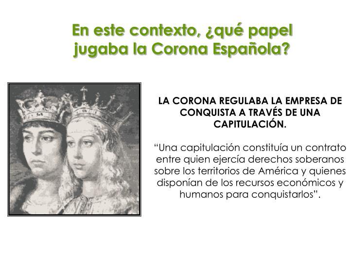 En este contexto, ¿qué papel jugaba la Corona Española?