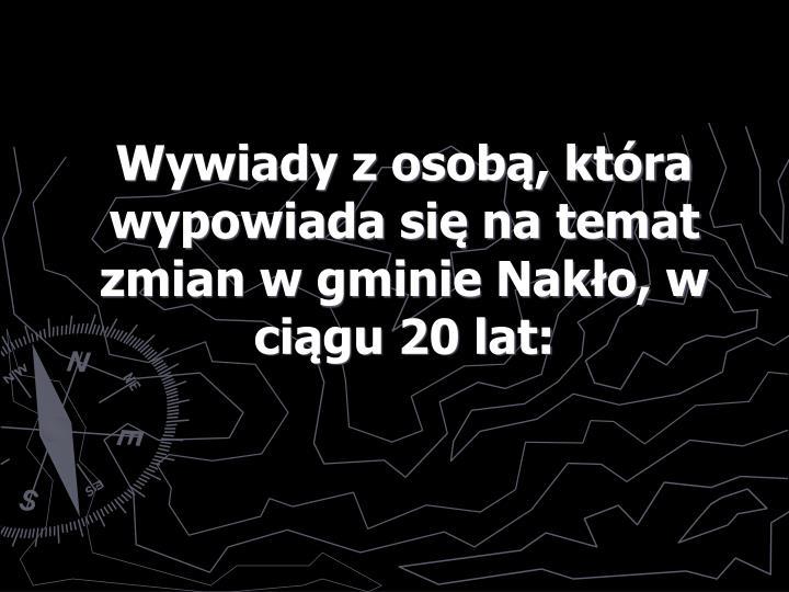 Wywiady z osobą, która wypowiada się na temat zmian w gminie Nakło, w ciągu 20 lat: