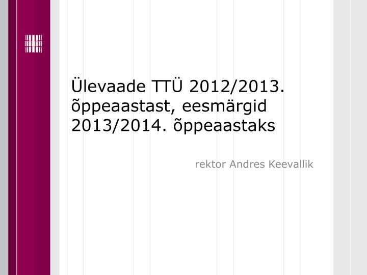 Ülevaade TTÜ 2012/2013. õppeaastast, eesmärgid 2013/2014. õppeaastaks