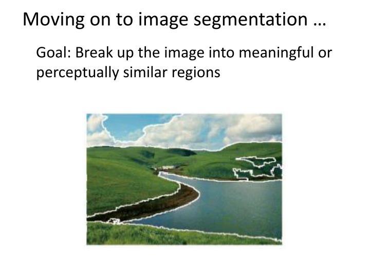 Moving on to image segmentation …