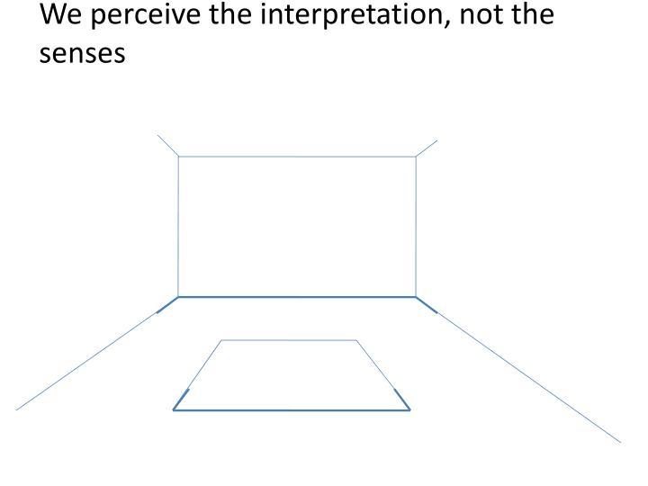 We perceive the interpretation, not the senses