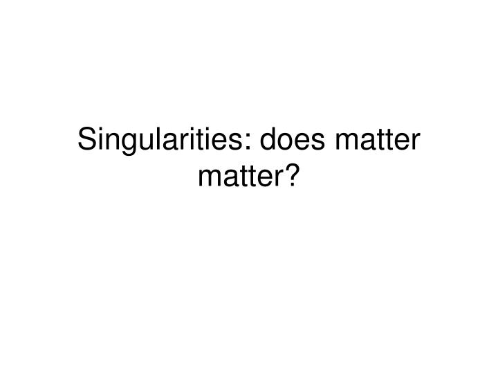 Singularities does matter matter