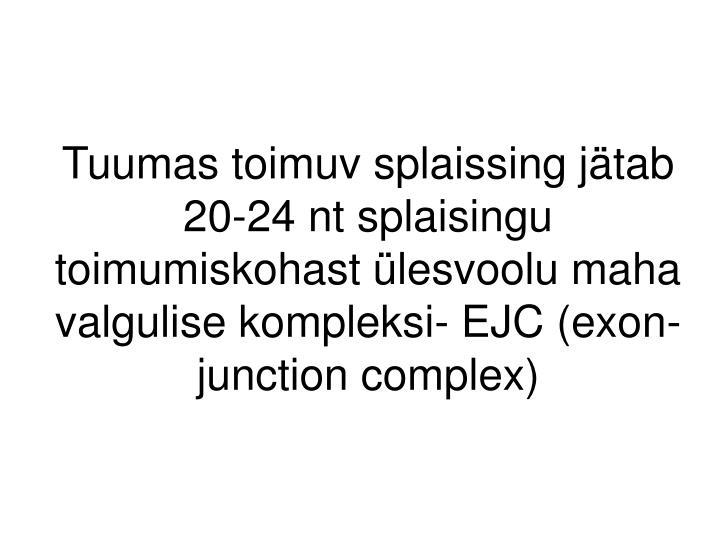 Tuumas toimuv splaissing jätab 20-24 nt splaisingu toimumiskohast ülesvoolu maha valgulise kompleksi- EJC (exon-junction complex)