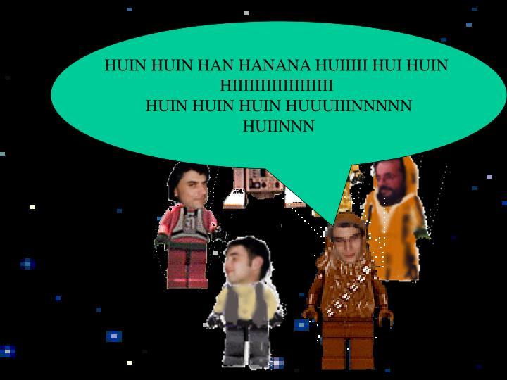 HUIN HUIN HAN HANANA HUIIIII HUI HUIN
