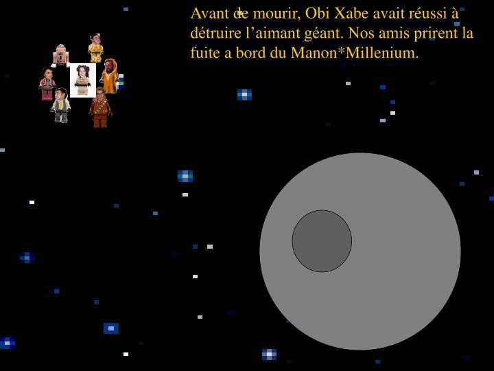 Avant de mourir, Obi Xabe avait réussi à détruire l'aimant géant. Nos amis prirent la fuite a bord du Manon*Millenium.