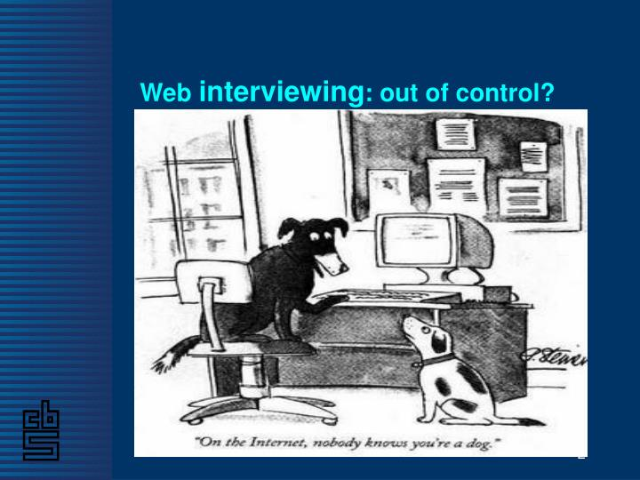 Web interviewing out of control