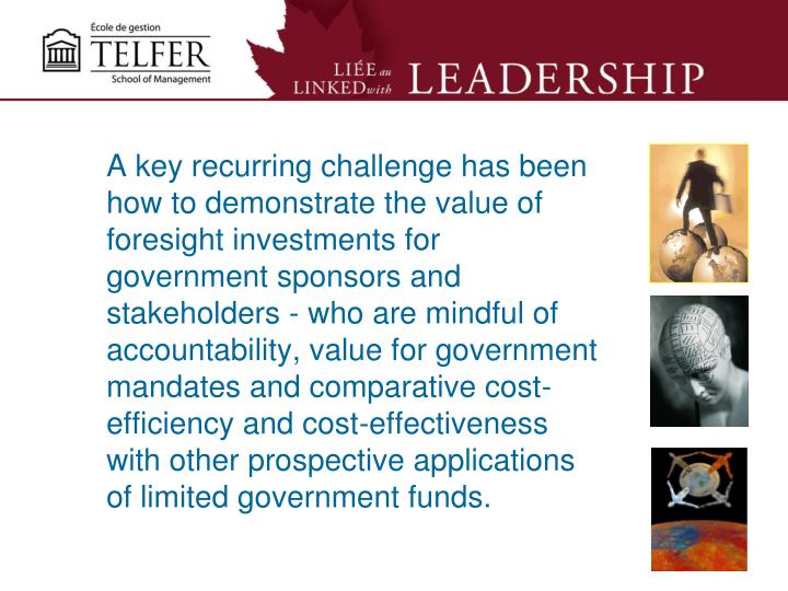 A key recurring challenge has been how to demonstrate the value of foresight investments for government sponsors and stakeholders - who are mindful of accountability, value for government mandates and comparative cost-efficiency and cost-effectiveness with other prospective applications of limited government funds.