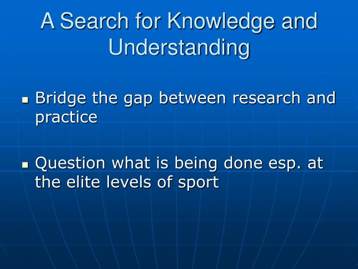 A Search for Knowledge and Understanding