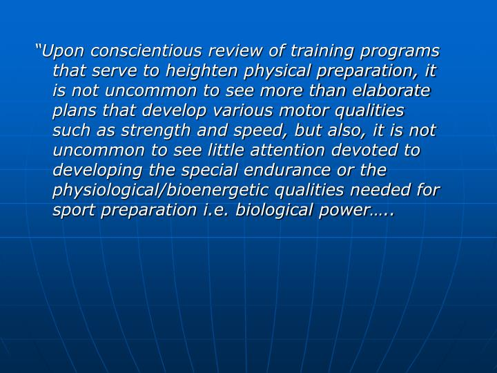 """Upon conscientious review of training programs that serve to heighten physical preparation, it is not uncommon to see more than elaborate plans that develop various motor qualities such as strength and speed, but also, it is not uncommon to see little attention devoted to developing the special endurance or the physiological/bioenergetic qualities needed for sport preparation i.e. biological power….."