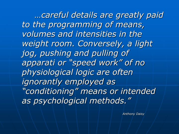 "…careful details are greatly paid to the programming of means, volumes and intensities in the weight room. Conversely, a light jog, pushing and pulling of apparati or ""speed work"" of no physiological logic are often ignorantly employed as ""conditioning"" means or intended as psychological methods."""
