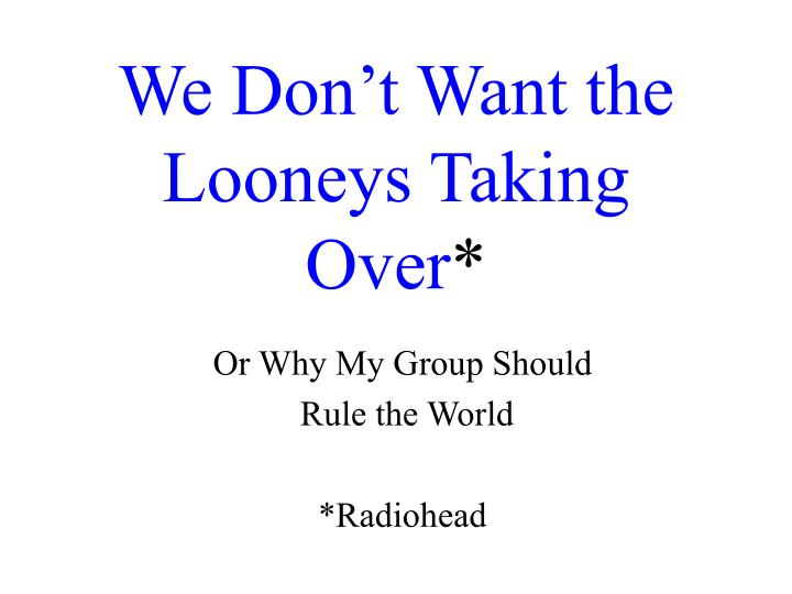 We don t want the looneys taking over