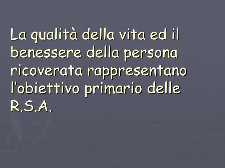 La qualità della vita ed il benessere della persona ricoverata rappresentano l'obiettivo primario delle R.S.A.
