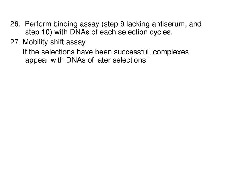 26.  Perform binding assay (step 9 lacking antiserum, and step 10) with DNAs of each selection cycles.