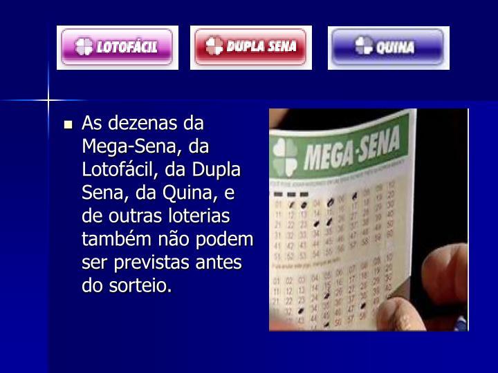 As dezenas da Mega-Sena, da Lotofácil, da Dupla Sena, da Quina, e de outras loterias  também não podem ser previstas antes do sorteio.