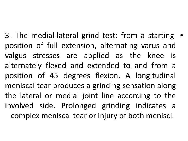 3- The medial-lateral grind test: from a starting position of full extension, alternating varus and valgus stresses are applied as the knee is alternately flexed and extended to and from a position of 45 degrees flexion. A longitudinal meniscal tear produces a grinding sensation along the lateral or medial joint line according to the involved side. Prolonged grinding indicates a complex meniscal tear or injury of both menisci.