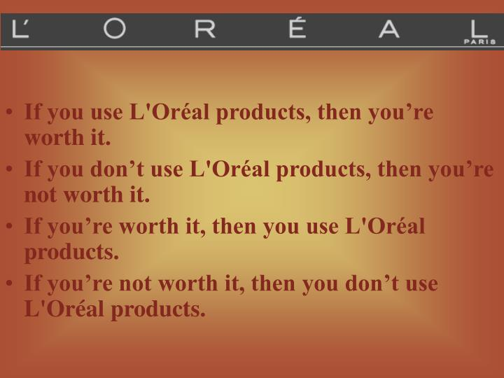 If you use L'Oréal products, then you're worth it.