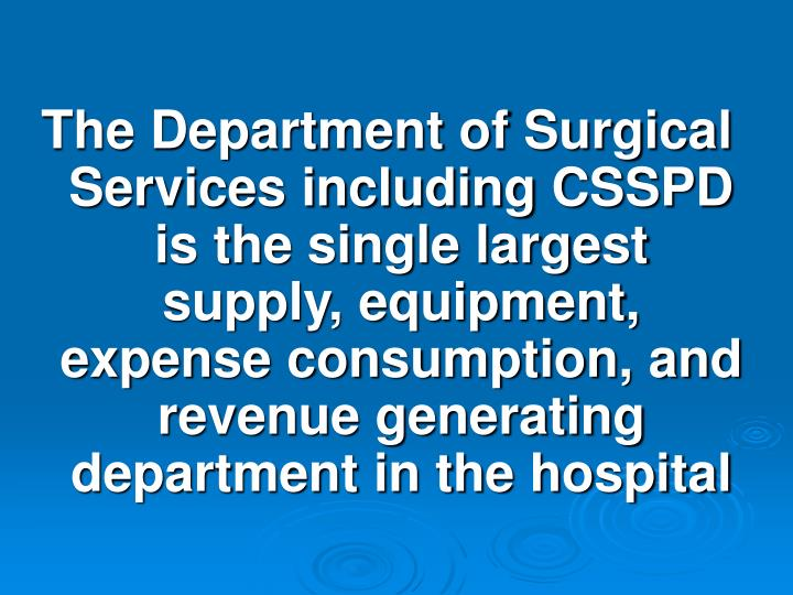 The Department of Surgical Services including CSSPD is the single largest supply, equipment, expense consumption, and revenue generating department in the hospital