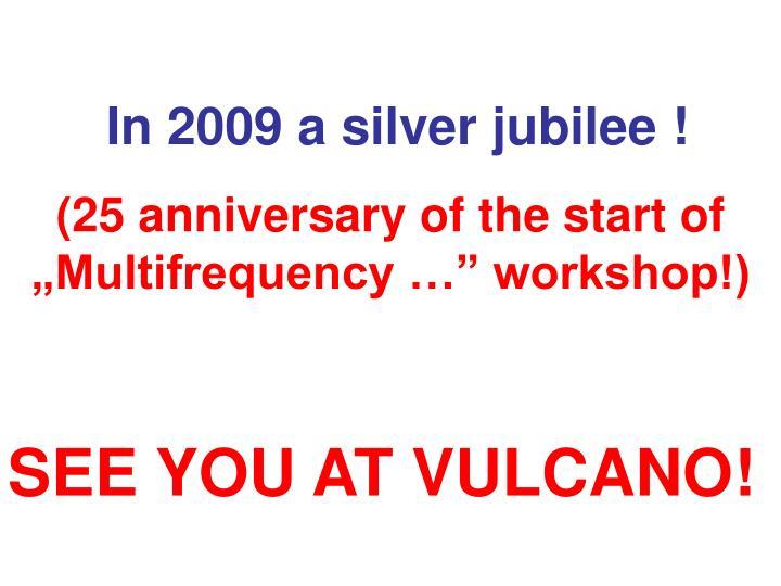 In 2009 a silver jubilee !