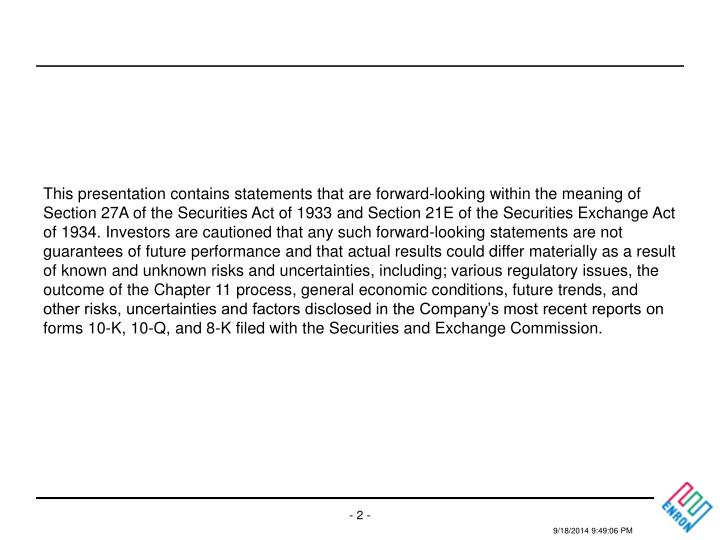 This presentation contains statements that are forward-looking within the meaning of Section 27A of the Securities Act of 1933 and Section 21E of the Securities Exchange Act of 1934. Investors are cautioned that any such forward-looking statements are not guarantees of future performance and that actual results could differ materially as a result of known and unknown risks and uncertainties, including; various regulatory issues, the outcome of the Chapter 11 process, general economic conditions, future trends, and other risks, uncertainties and factors disclosed in the Company's most recent reports on forms 10-K, 10-Q, and 8-K filed with the Securities and Exchange Commission.