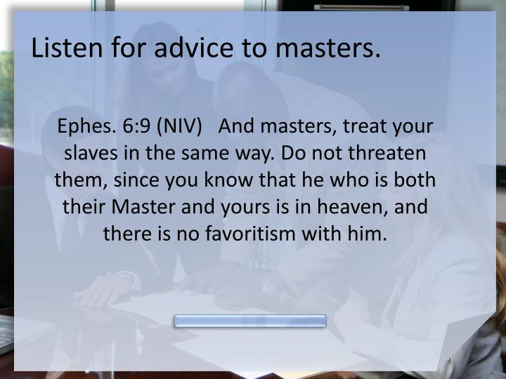 Listen for advice to masters.