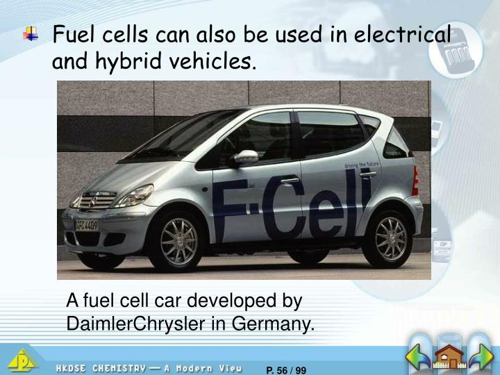 Fuel cells can also be used in electrical and hybrid vehicles.