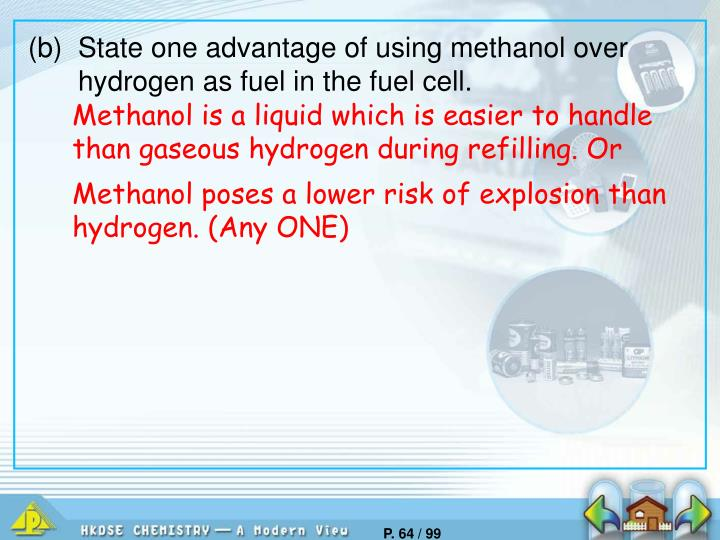 (b)	State one advantage of using methanol over hydrogen as fuel in the fuel cell.