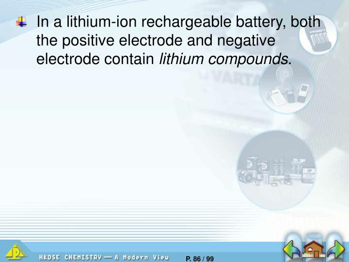 In a lithium-ion rechargeable battery, both the positive electrode and negative electrode contain