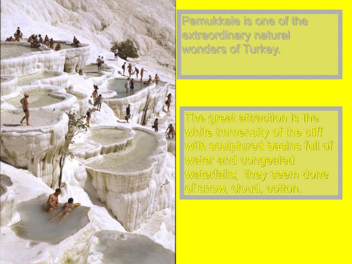 Pamukkale is one of the extraordinary natural wonders of Turkey.