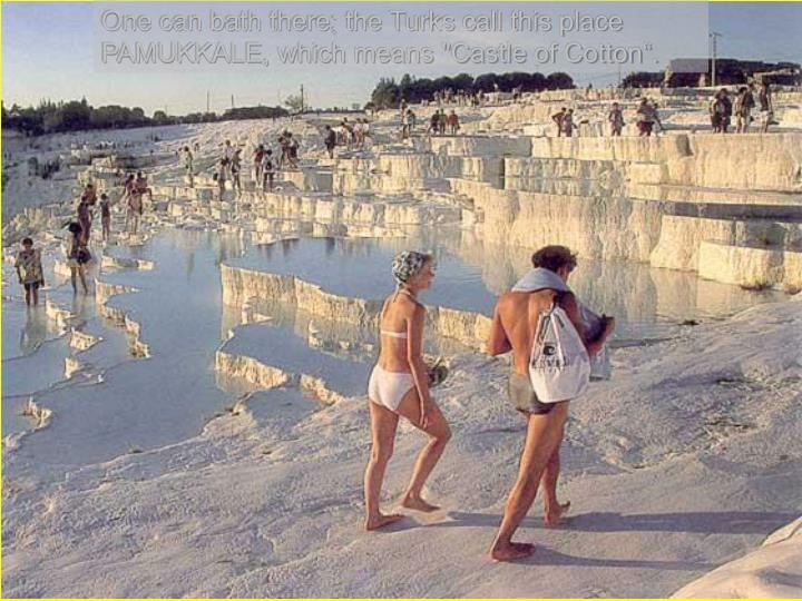 "One can bath there; the Turks call this place PAMUKKALE, which means ""Castle of Cotton""."