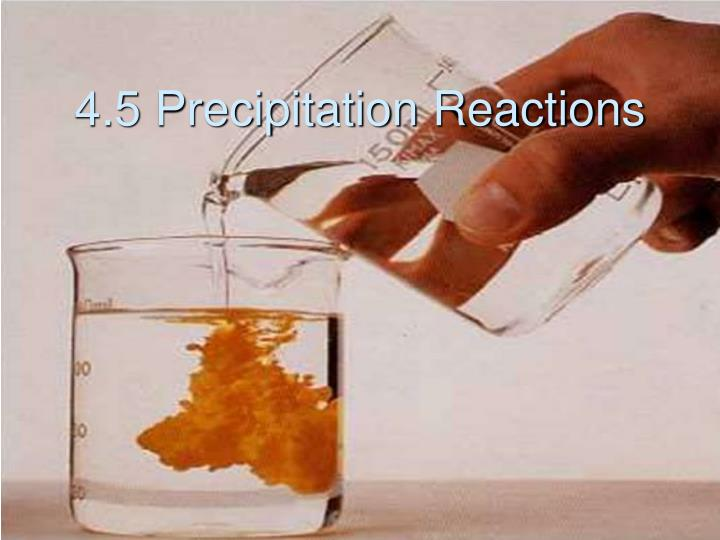 2 4 precipitation reactions Chemical reaction - precipitation reactions: formation of an insoluble compound will sometimes occur when a solution containing a particular cation (a positively charged ion) is mixed with another solution containing a particular anion (a negatively charged ion) the solid that separates is called a precipitate.
