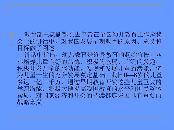 教育部王湛副部长去年曾在全国幼儿教育工作座谈会上的讲话中,对我国发展早期教育的原因、意义和目标做了阐述。