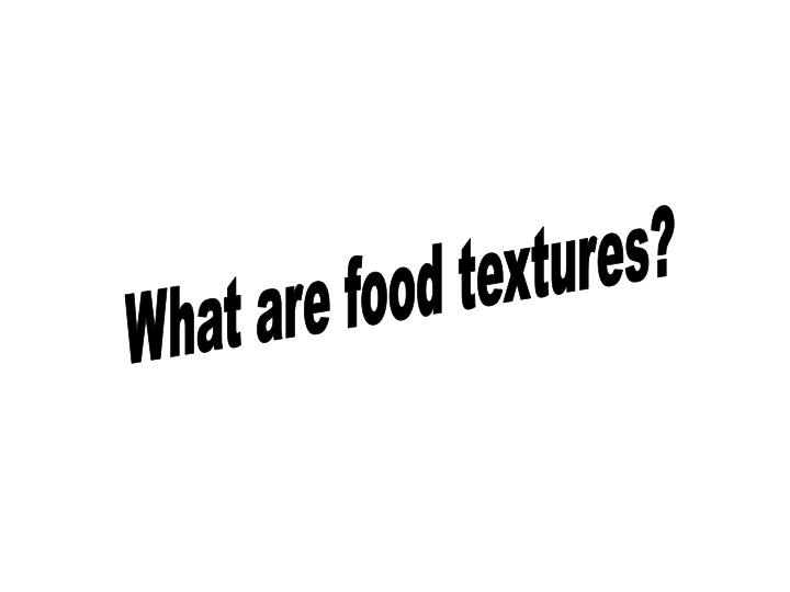 What are food textures?