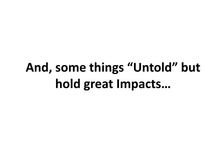 "And, some things ""Untold"" but hold great Impacts…"