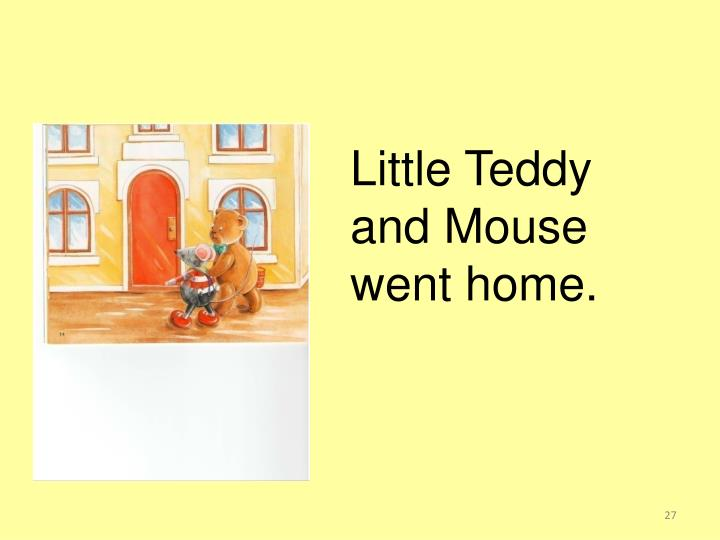 Little Teddy and Mouse went home.