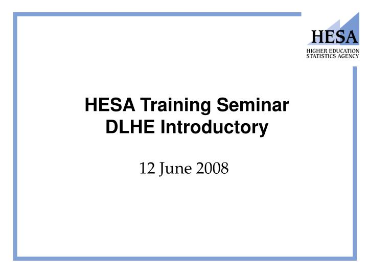 Hesa training seminar dlhe introductory