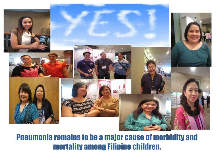 Pneumonia remains to be a major cause of morbidity and mortality among Filipino children.