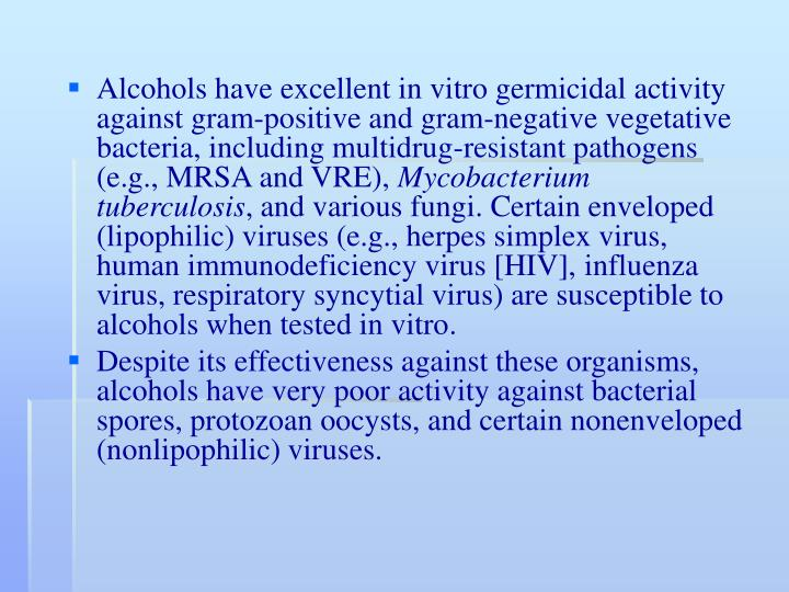 Alcohols have excellent in vitro germicidal activity against gram-positive and gram-negative vegetative bacteria, including multidrug-resistant pathogens (e.g., MRSA and VRE),
