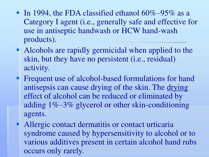 In 1994, the FDA classified ethanol 60%–95% as a Category I agent (i.e., generally safe and effective for use in antiseptic handwash or HCW hand-wash products).