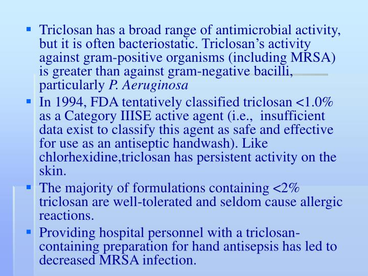 Triclosan has a broad range of antimicrobial activity, but it is often bacteriostatic. Triclosan's activity against gram-positive organisms (including MRSA) is greater than against gram-negative bacilli, particularly