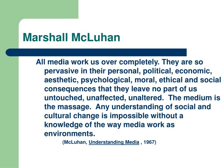 All media work us over completely. They are so pervasive in their personal, political, economic, aesthetic, psychological, moral, ethical and social consequences that they leave no part of us untouched, unaffected, unaltered.  The medium is the massage.  Any understanding of social and cultural change is impossible without a knowledge of the way media work as environments.