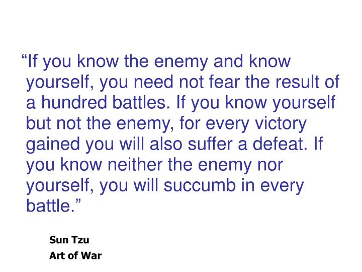 """If you know the enemy and know yourself, you need not fear the result of a hundred battles. If you know yourself but not the enemy, for every victory gained you will also suffer a defeat. If you know neither the enemy nor yourself, you will succumb in every battle."""