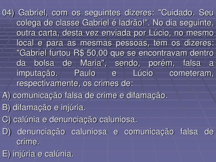 """04) Gabriel, com os seguintes dizeres: """"Cuidado. Seu colega de classe Gabriel é ladrão!"""". No dia seguinte, outra carta, desta vez enviada por Lúcio, no mesmo local e para as mesmas pessoas, tem os dizeres: """"Gabriel furtou R$ 50,00 que se encontravam dentro da bolsa de Maria"""", sendo, porém, falsa a imputação. Paulo e Lúcio cometeram, respectivamente, os crimes de:"""