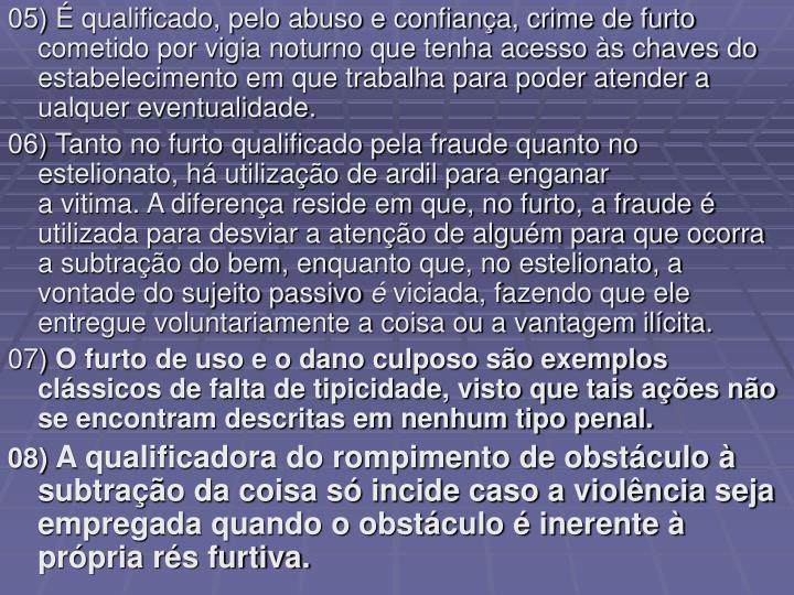 05) É qualificado, pelo abuso e confiança, crime de furto cometido por vigia noturno que tenha acesso às chaves do estabelecimento em que trabalha para poder atender a ualquer eventualidade.
