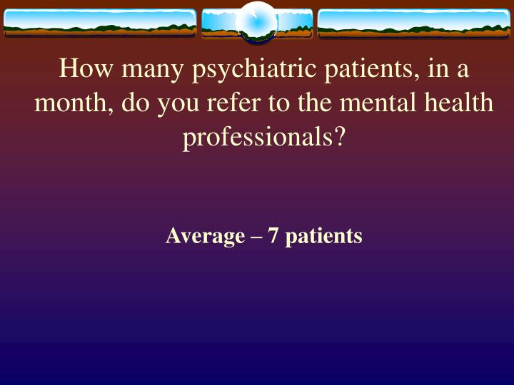 How many psychiatric patients, in a month, do you refer to the mental health professionals?