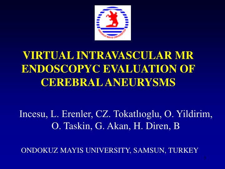 VIRTUAL INTRAVASCULAR MR ENDOSCOPYC EVALUATION OF CEREBRAL ANEURYSM