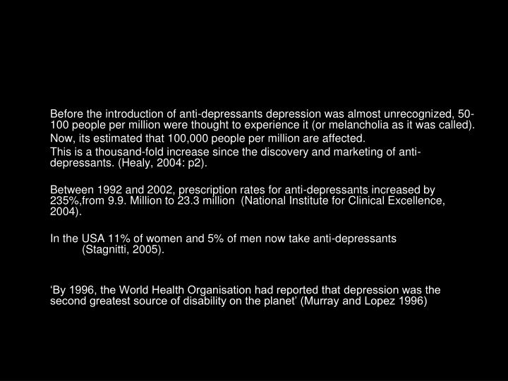 Before the introduction of anti-depressants depression was almost unrecognized, 50-100 people per million were thought to experience it (or melancholia as it was called).