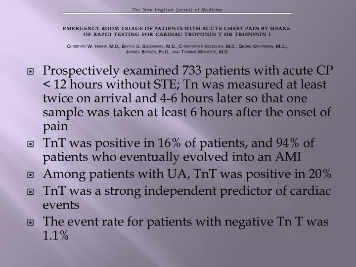 Prospectively examined 733 patients with acute CP < 12 hours without STE; Tn was measured at least twice on arrival and 4-6 hours later so that one sample was taken at least 6 hours after the onset of pain
