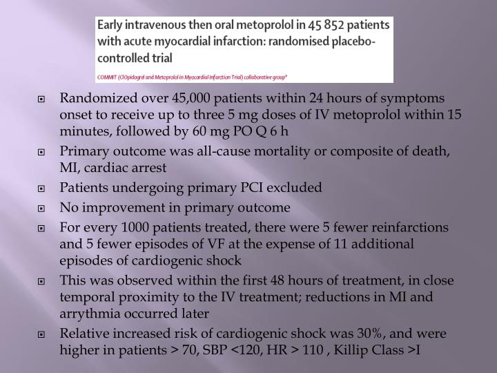 Randomized over 45,000 patients within 24 hours of symptoms onset to receive up to three 5 mg doses of IV metoprolol within 15 minutes, followed by 60 mg PO Q 6 h