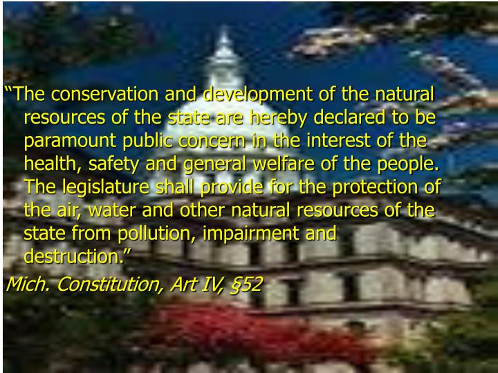 """The conservation and development of the natural resources of the state are hereby declared to be paramount public concern in the interest of the health, safety and general welfare of the people.  The legislature shall provide for the protection of the air, water and other natural resources of the state from pollution, impairment and destruction."""